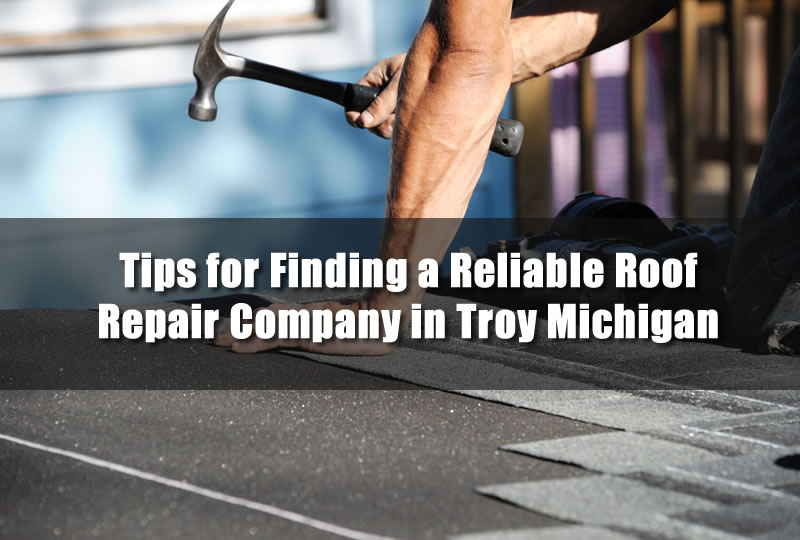 Tips for Finding a Reliable Roof Repair Company in Troy Michigan