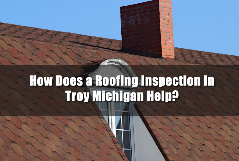 How Does a Roofing Inspection in Troy Michigan Help?