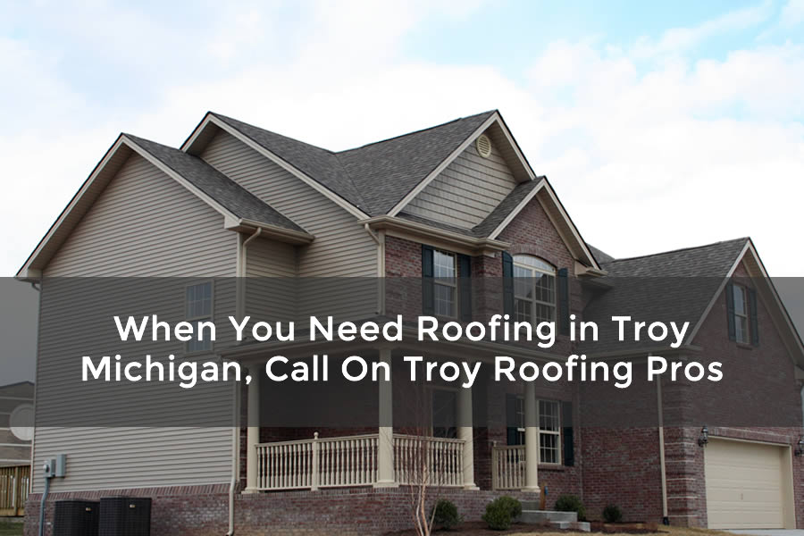 When You Need Roofing in Troy Michigan, Call On Troy Roofing Pros